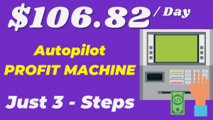 How To Make Money $106.82 per Day By Using 3 Step Profit Machine
