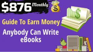 How To Write A eBook And Earn Money $876 monthly.